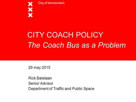 CITY COACH POLICY The Coach Bus as a Problem 29 may 2015 Rick Batelaan Senior Advisor Department of Traffic and Public Space.