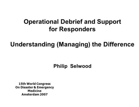 Operational Debrief and Support for Responders Understanding (Managing) the Difference Philip Selwood 15th World Congress On Disaster & Emergency Medicine.