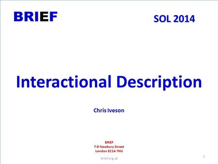 BRIEF SOL 2014 Interactional Description Chris Iveson BRIEF 7-8 Newbury Street London EC1A 7HU brief.org.uk 1.
