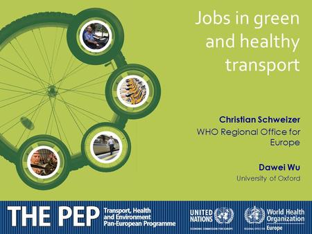Christian Schweizer WHO Regional Office for Europe Dawei Wu University of Oxford Jobs in green and healthy transport.