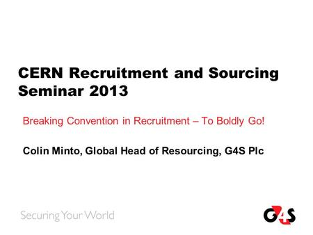 CERN Recruitment and Sourcing Seminar 2013 Breaking Convention in Recruitment – To Boldly Go! Colin Minto, Global Head of Resourcing, G4S Plc.