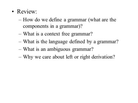 Review: –How do we define a grammar (what are the components in a grammar)? –What is a context free grammar? –What is the language defined by a grammar?