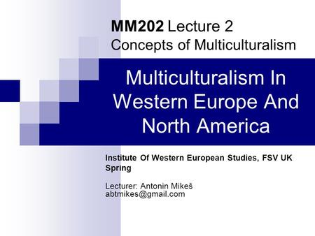 Multiculturalism <strong>In</strong> Western Europe And North America Institute Of Western European Studies, FSV UK Spring Lecturer: Antonin Mikeš MM202.