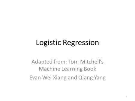1 Logistic Regression Adapted from: Tom Mitchell's Machine Learning Book Evan Wei Xiang and Qiang Yang.