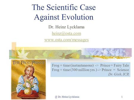 @ Dr. Heinz Lycklama1 The Scientific Case Against Evolution Dr. Heinz Lycklama  Frog + time (instantaneous) -> Prince.