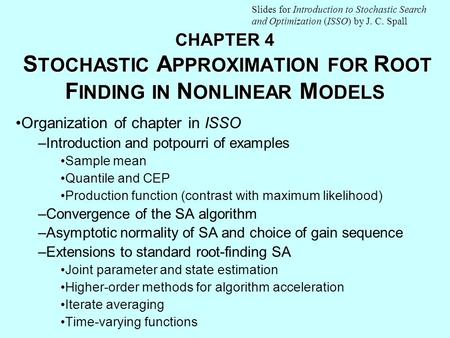 CHAPTER 4 S TOCHASTIC A PPROXIMATION FOR R OOT F INDING IN N ONLINEAR M ODELS Organization of chapter in ISSO –Introduction and potpourri of examples Sample.
