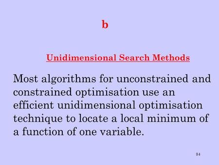 84 b Unidimensional Search Methods Most algorithms for unconstrained and constrained optimisation use an efficient unidimensional optimisation technique.