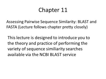 Chapter 11 Assessing Pairwise Sequence Similarity: BLAST and FASTA (Lecture follows chapter pretty closely) This lecture is designed to introduce you to.