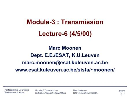 4/5/00 p. 1 Postacademic Course on Telecommunications Module-3 Transmission Marc Moonen Lecture-6 Adaptive Equalization K.U.Leuven/ESAT-SISTA Module-3.