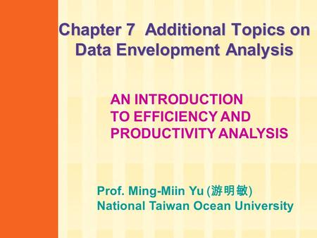 Chapter 7 Additional Topics on Data Envelopment Analysis AN INTRODUCTION TO EFFICIENCY AND PRODUCTIVITY ANALYSIS Prof. Ming-Miin Yu ( 游明敏 ) National Taiwan.