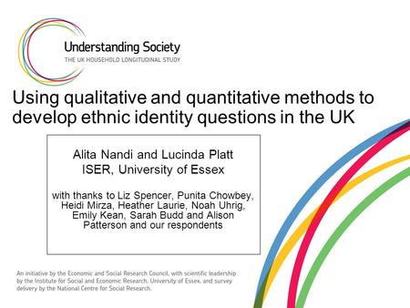Using qualitative and quantitative methods to develop ethnic identity questions in the UK Alita Nandi and Lucinda Platt ISER, University of Essex with.