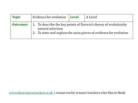 Www.thescienceteacher.co.ukwww.thescienceteacher.co.uk | resources for science teachers who like to think TopicEvidence for evolutionLevelA Level Outcomes1.To.