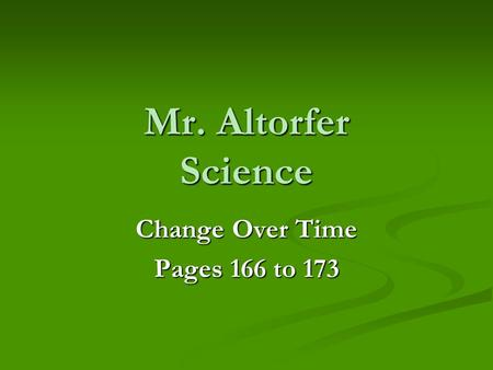 Mr. Altorfer Science Change Over Time Pages 166 to 173.