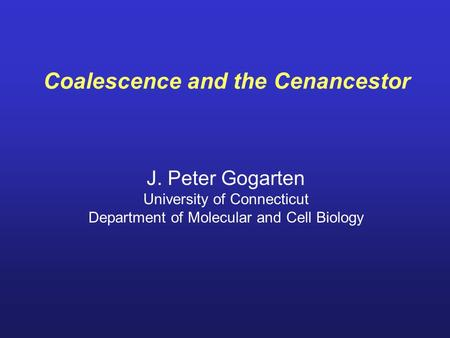 Coalescence and the Cenancestor J. Peter Gogarten University of Connecticut Department of Molecular and Cell Biology.