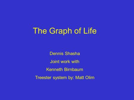 The Graph of Life Dennis Shasha Joint work with Kenneth Birnbaum Treester system by: Matt Olim.