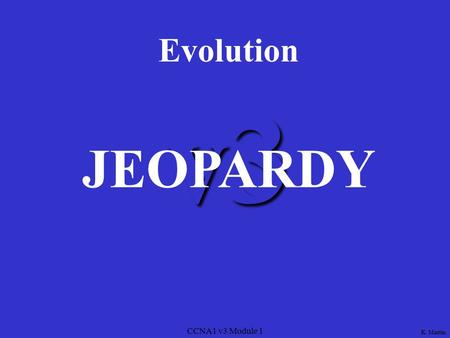 CCNA1 v3 Module 1 v3 Evolution JEOPARDY K. Martin.
