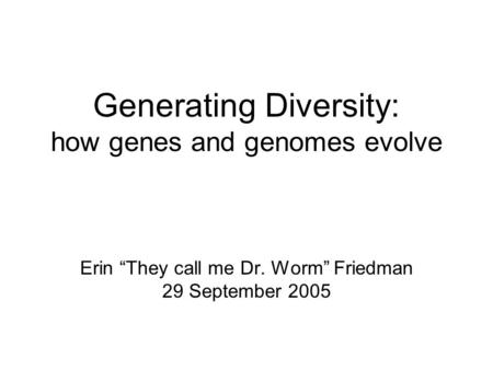 "Generating Diversity: how genes and genomes evolve Erin ""They call me Dr. Worm"" Friedman 29 September 2005."