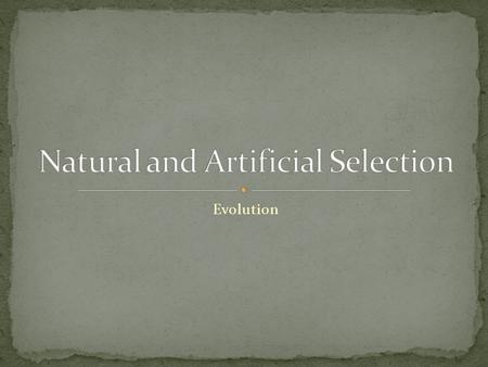Evolution. Artificial selection- humans select which traits will be passed on Natural selection- the environment determines which traits will be passed.