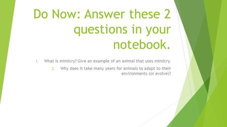 Do Now: Answer these 2 questions in your notebook. 1. What is mimicry? Give an example of an animal that uses mimicry. 2. Why does it take many years for.