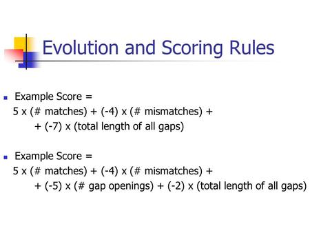 Evolution and Scoring Rules Example Score = 5 x (# matches) + (-4) x (# mismatches) + + (-7) x (total length of all gaps) Example Score = 5 x (# matches)