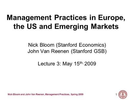 Nick Bloom and John Van Reenen, Management Practices, Spring 2009 1 Management Practices in Europe, the US and Emerging Markets Nick Bloom (Stanford Economics)