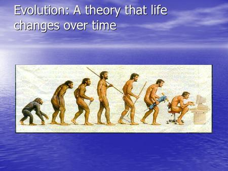 Evolution: A theory that life changes over time. Charles Darwin His five year voyage on the HMS Beagle led him to eventually develop the theory of evolution.
