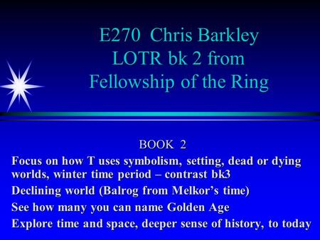 E270 Chris Barkley LOTR bk 2 from Fellowship of the Ring BOOK 2 Focus on how T uses symbolism, setting, dead or dying worlds, winter time period – contrast.