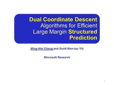 Dual Coordinate Descent Algorithms for Efficient Large Margin Structured Prediction Ming-Wei Chang and Scott Wen-tau Yih Microsoft Research 1.