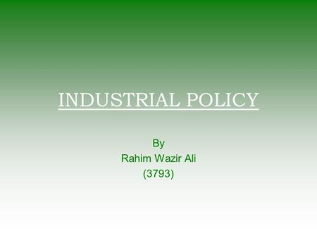 INDUSTRIAL POLICY By Rahim Wazir Ali (3793). Why Industrial Policy?  Comparative Advantage – Specialization  Coordinative Externalities Taiwan's traditionally.