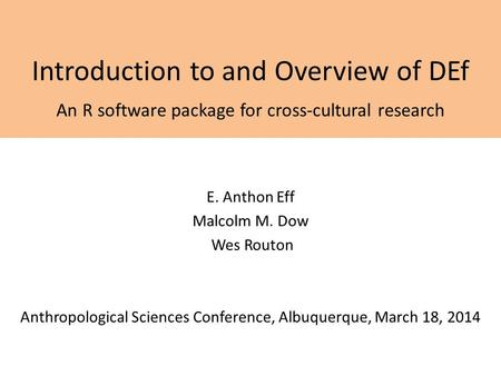 Introduction to and Overview of DEf An R software package for cross-cultural research E. Anthon Eff Malcolm M. Dow Wes Routon Anthropological Sciences.