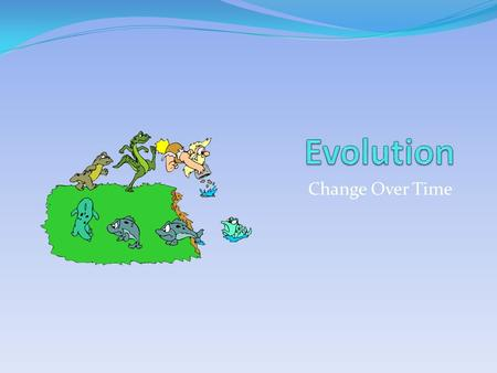 Change Over Time. Evolution Theory proposed by Charles Darwin Latin word meaning unfolding or opening out All living things on Earth are changed forms.