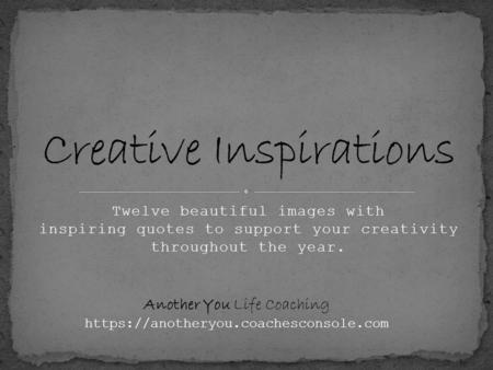 Twelve beautiful images with inspiring quotes to support your creativity throughout the year. Another You Life Coaching https://anotheryou.coachesconsole.com.