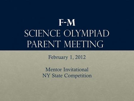 F-M Science Olympiad Parent Meeting February 1, 2012 Mentor Invitational NY State Competition.