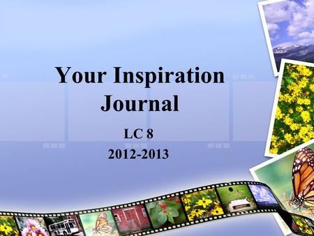 Your Inspiration Journal LC 8 2012-2013. What Inspires You? Ms. Mo would like you to start dreaming, envisioning, crafting, putting down on paper with.