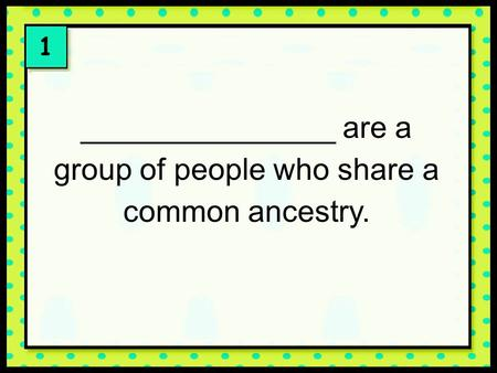 1 _______________ are a group of people who share a common ancestry.