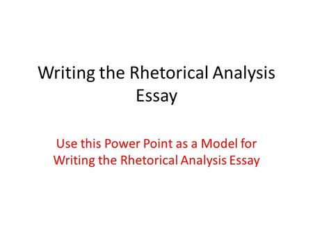 the art of persuasive writing ppt  writing the rhetorical analysis essay use this power point as a model for writing the rhetorical