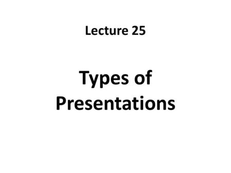 Lecture 25 Types of Presentations. Recap Be brief Use of appropriate fonts Use of appropriate colors Create contrast using font size, colors Don't Put.