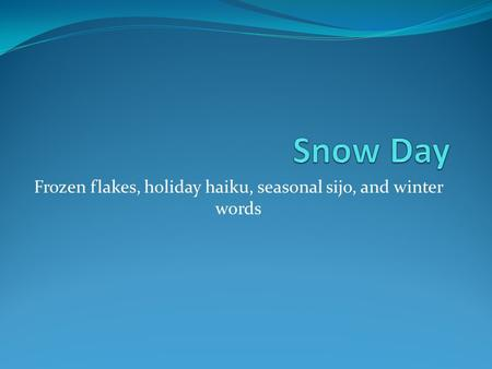 Frozen flakes, holiday haiku, seasonal sijo, and winter words