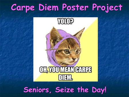 Carpe Diem Poster Project Seniors, Seize the Day! Seniors, Seize the Day!