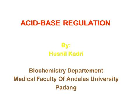 ACID-BASE REGULATION By: Husnil Kadri Biochemistry Departement Medical Faculty Of Andalas University Padang.