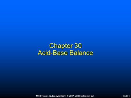 Mosby items and derived items © 2007, 2003 by Mosby, Inc.Slide 1 Chapter 30 Acid-Base Balance.