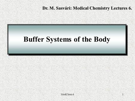 MedChem 61 Buffer Systems of the Body Dr. M. Sasvári: Medical Chemistry Lectures 6.