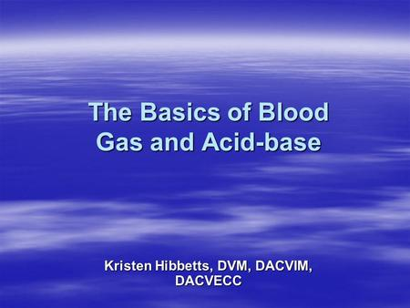 The Basics of Blood Gas and Acid-base Kristen Hibbetts, DVM, DACVIM, DACVECC.