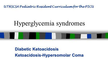 Hyperglycemia syndromes Diabetic Ketoacidosis Ketoacidosis-Hypersomolar Coma UTHSCSA Pediatric Resident Curriculum for the PICU.