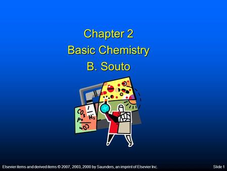 Elsevier items and derived items © 2007, 2003, 2000 by Saunders, an imprint of Elsevier Inc.Slide 1 Chapter 2 Basic Chemistry B. Souto.