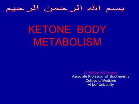 KETONE BODY METABOLISM Dr.Siddiqui Abdulmoeed Associate Professor of Biochemistry College of Medicine Al-jouf University.