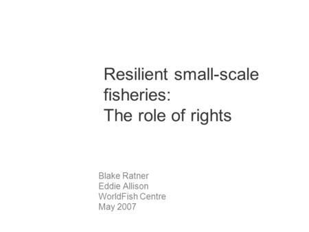 Resilient small-scale fisheries: The role of rights Blake Ratner Eddie Allison WorldFish Centre May 2007.