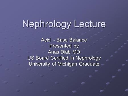 Nephrology Lecture Acid - Base Balance Presented by Anas Diab MD US Board Certified in Nephrology University of Michigan Graduate.