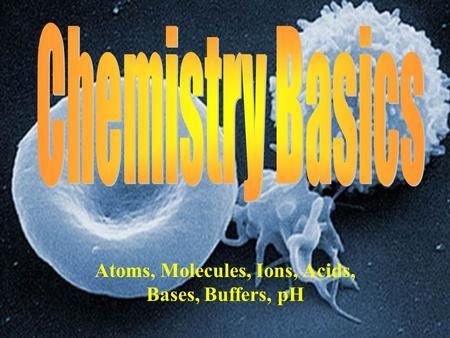 Atoms, Molecules, Ions, Acids, Bases, Buffers, pH.