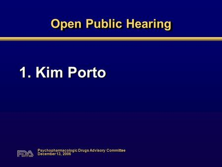 Open Public Hearing 1. Kim Porto Psychopharmacologic Drugs Advisory Committee December 13, 2006.